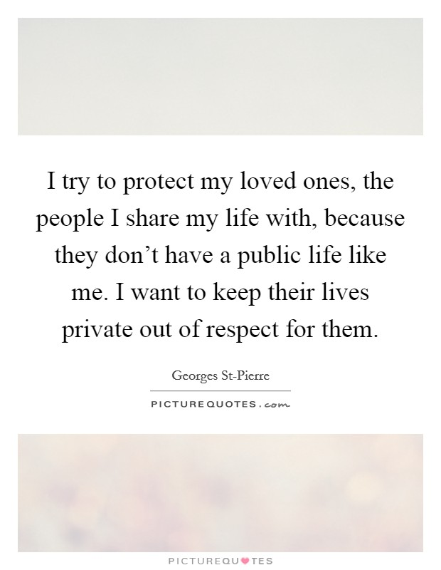 I try to protect my loved ones, the people I share my life with, because they don't have a public life like me. I want to keep their lives private out of respect for them Picture Quote #1