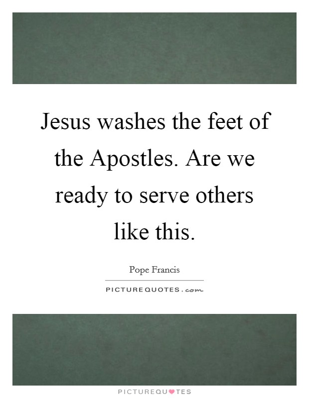 Jesus washes the feet of the Apostles. Are we ready to serve others like this Picture Quote #1