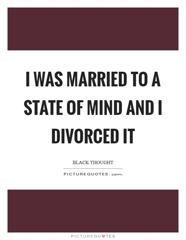 I was married to a state of mind and I divorced it Picture Quote #1