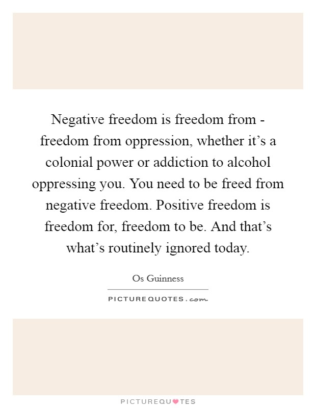 Negative freedom is freedom from - freedom from oppression, whether it's a colonial power or addiction to alcohol oppressing you. You need to be freed from negative freedom. Positive freedom is freedom for, freedom to be. And that's what's routinely ignored today Picture Quote #1