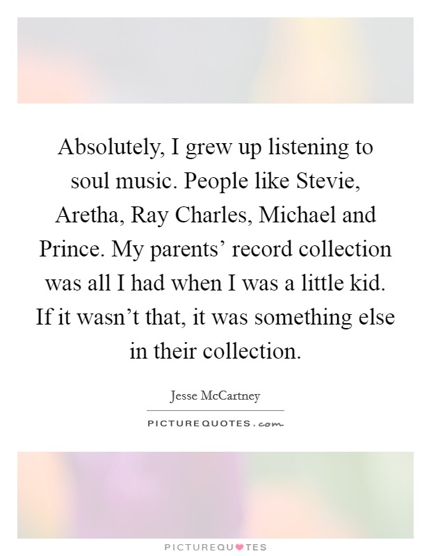 Absolutely, I grew up listening to soul music. People like Stevie, Aretha, Ray Charles, Michael and Prince. My parents' record collection was all I had when I was a little kid. If it wasn't that, it was something else in their collection Picture Quote #1