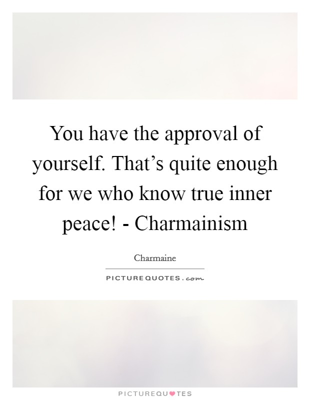 You have the approval of yourself. That's quite enough for we who know true inner peace! - Charmainism Picture Quote #1