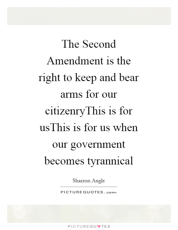The Second Amendment is the right to keep and bear arms for our citizenryThis is for usThis is for us when our government becomes tyrannical Picture Quote #1