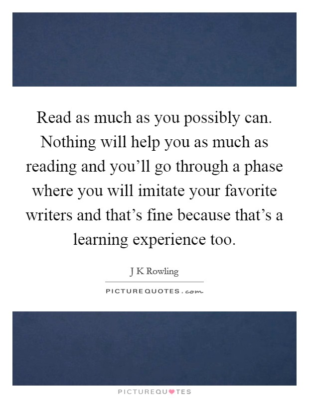 Read as much as you possibly can. Nothing will help you as much as reading and you'll go through a phase where you will imitate your favorite writers and that's fine because that's a learning experience too Picture Quote #1