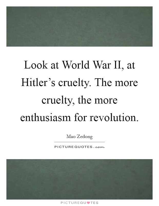 Look at World War II, at Hitler's cruelty. The more cruelty, the more enthusiasm for revolution Picture Quote #1