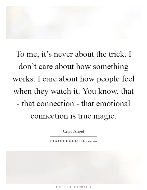 To me, it's never about the trick. I don't care about how something works. I care about how people feel when they watch it. You know, that - that connection - that emotional connection is true magic Picture Quote #1