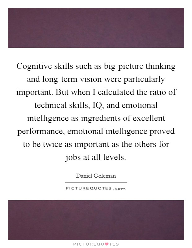 Cognitive skills such as big-picture thinking and long-term vision were particularly important. But when I calculated the ratio of technical skills, IQ, and emotional intelligence as ingredients of excellent performance, emotional intelligence proved to be twice as important as the others for jobs at all levels Picture Quote #1