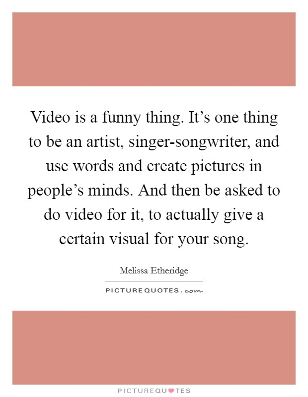 Video is a funny thing. It's one thing to be an artist, singer-songwriter, and use words and create pictures in people's minds. And then be asked to do video for it, to actually give a certain visual for your song Picture Quote #1