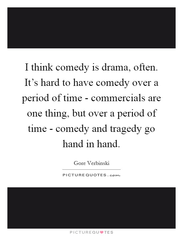 I think comedy is drama, often. It's hard to have comedy over a period of time - commercials are one thing, but over a period of time - comedy and tragedy go hand in hand Picture Quote #1
