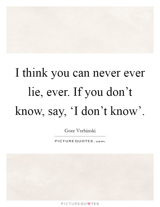 I think you can never ever lie, ever. If you don't know, say, 'I don't know' Picture Quote #1