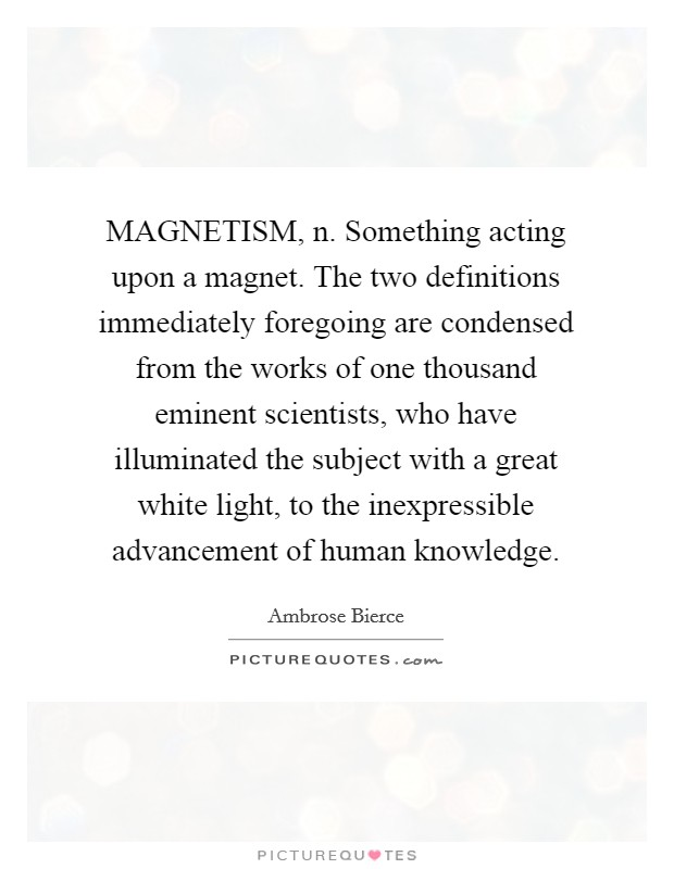 MAGNETISM, n. Something acting upon a magnet. The two definitions immediately foregoing are condensed from the works of one thousand eminent scientists, who have illuminated the subject with a great white light, to the inexpressible advancement of human knowledge Picture Quote #1