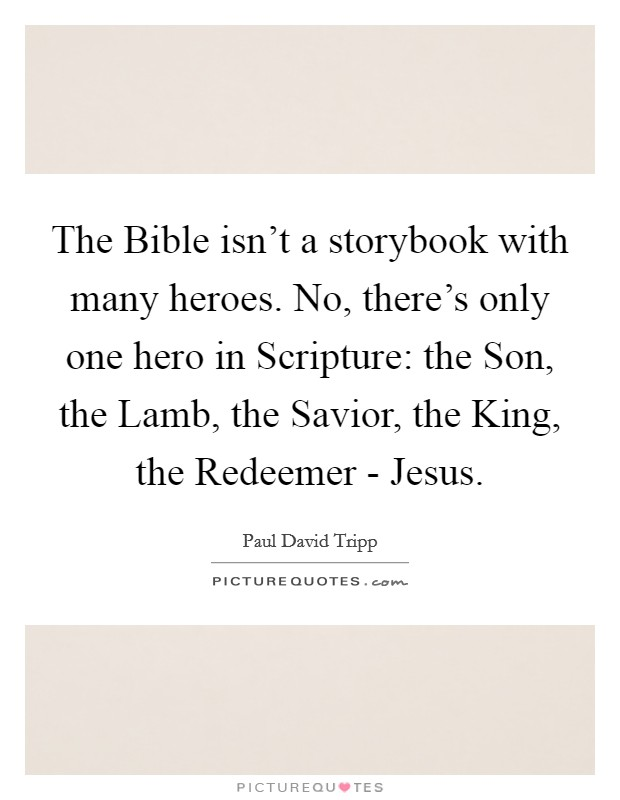 The Bible isn't a storybook with many heroes. No, there's only one hero in Scripture: the Son, the Lamb, the Savior, the King, the Redeemer - Jesus Picture Quote #1