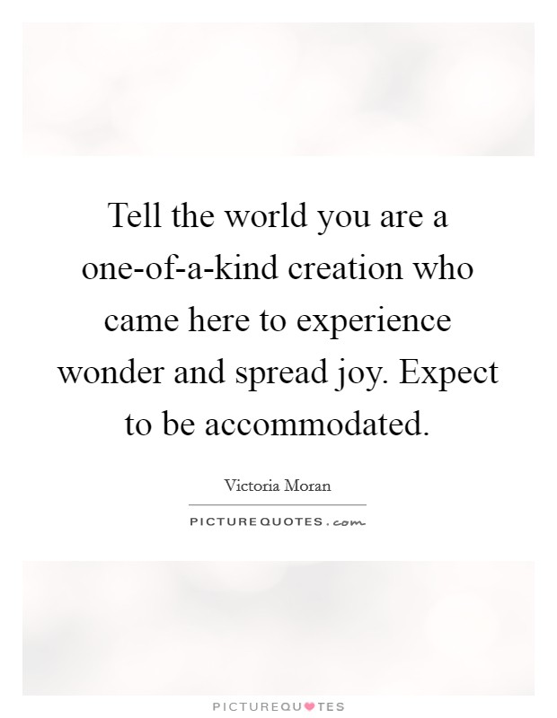 Tell the world you are a one-of-a-kind creation who came here to experience wonder and spread joy. Expect to be accommodated Picture Quote #1