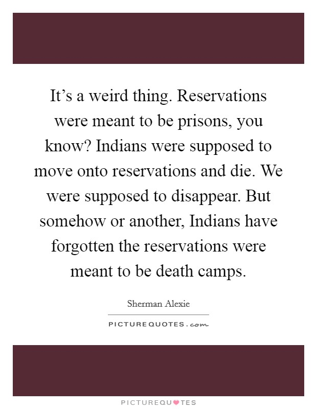 It's a weird thing. Reservations were meant to be prisons, you know? Indians were supposed to move onto reservations and die. We were supposed to disappear. But somehow or another, Indians have forgotten the reservations were meant to be death camps Picture Quote #1