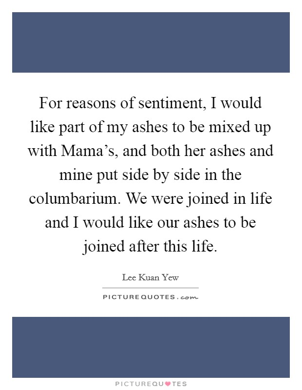 For reasons of sentiment, I would like part of my ashes to be mixed up with Mama's, and both her ashes and mine put side by side in the columbarium. We were joined in life and I would like our ashes to be joined after this life Picture Quote #1