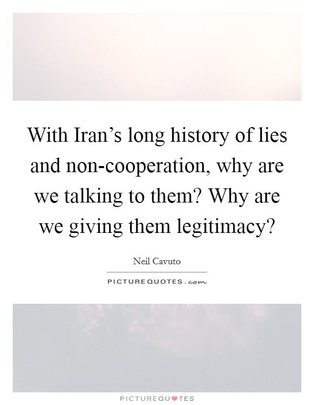 With Iran's long history of lies and non-cooperation, why are we talking to them? Why are we giving them legitimacy? Picture Quote #1