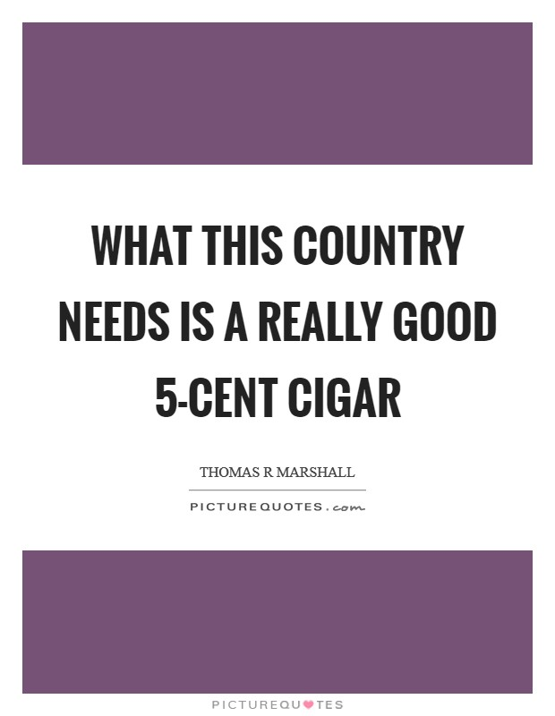 What this country needs is a really good 5-cent cigar Picture Quote #1