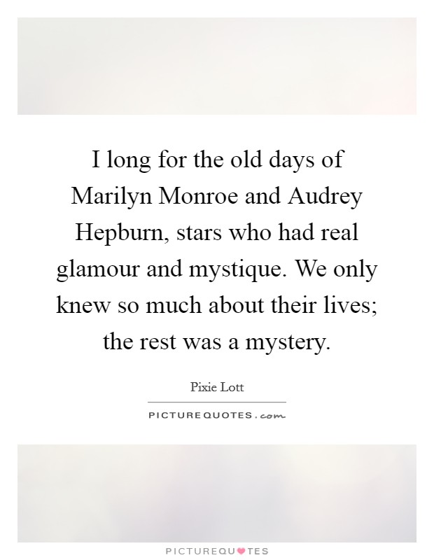 I long for the old days of Marilyn Monroe and Audrey Hepburn, stars who had real glamour and mystique. We only knew so much about their lives; the rest was a mystery Picture Quote #1