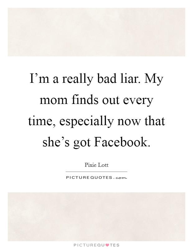 I'm a really bad liar. My mom finds out every time, especially now that she's got Facebook Picture Quote #1