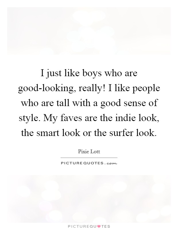 I just like boys who are good-looking, really! I like people who are tall with a good sense of style. My faves are the indie look, the smart look or the surfer look Picture Quote #1