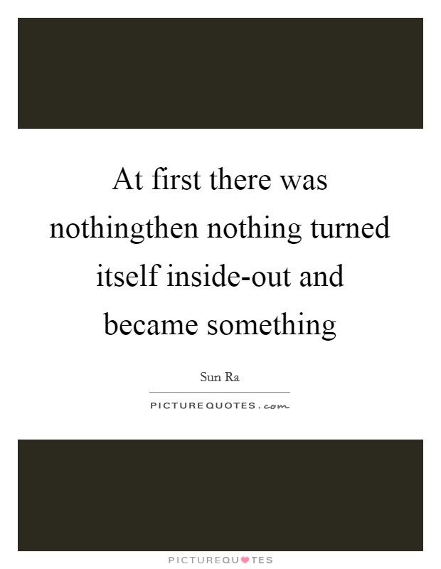 At first there was nothingthen nothing turned itself inside-out and became something Picture Quote #1