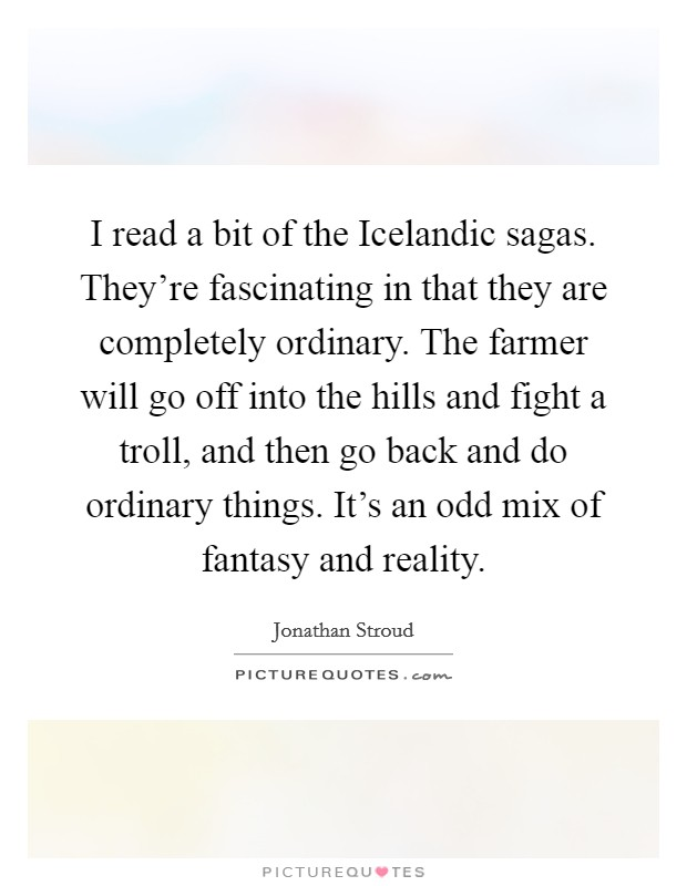 I read a bit of the Icelandic sagas. They're fascinating in that they are completely ordinary. The farmer will go off into the hills and fight a troll, and then go back and do ordinary things. It's an odd mix of fantasy and reality Picture Quote #1