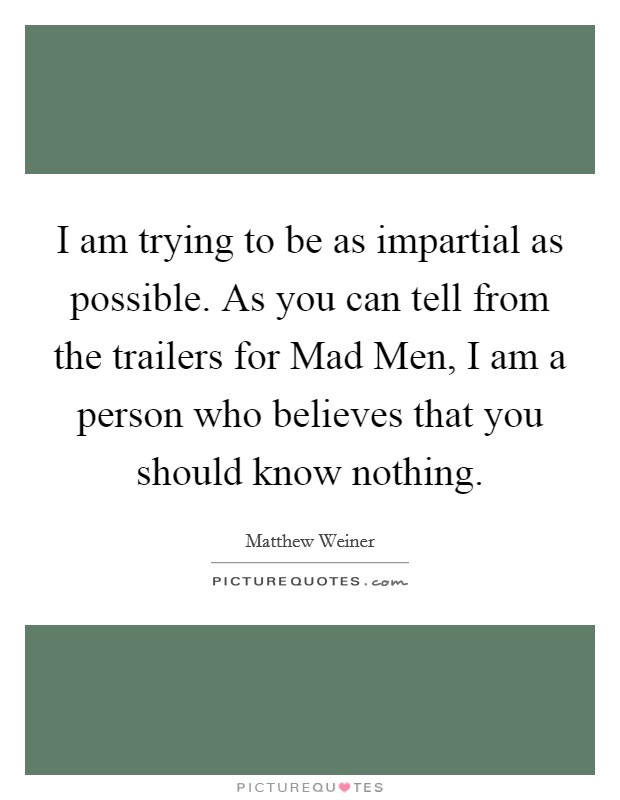 I am trying to be as impartial as possible. As you can tell from the trailers for Mad Men, I am a person who believes that you should know nothing Picture Quote #1