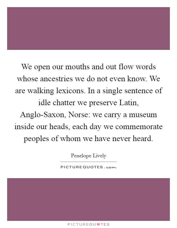 We open our mouths and out flow words whose ancestries we do not even know. We are walking lexicons. In a single sentence of idle chatter we preserve Latin, Anglo-Saxon, Norse: we carry a museum inside our heads, each day we commemorate peoples of whom we have never heard Picture Quote #1