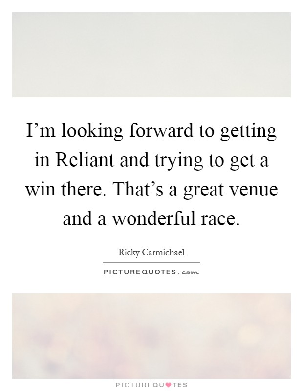 I'm looking forward to getting in Reliant and trying to get a win there. That's a great venue and a wonderful race Picture Quote #1