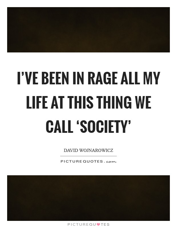 I've been in rage all my life at this thing we call 'society' Picture Quote #1