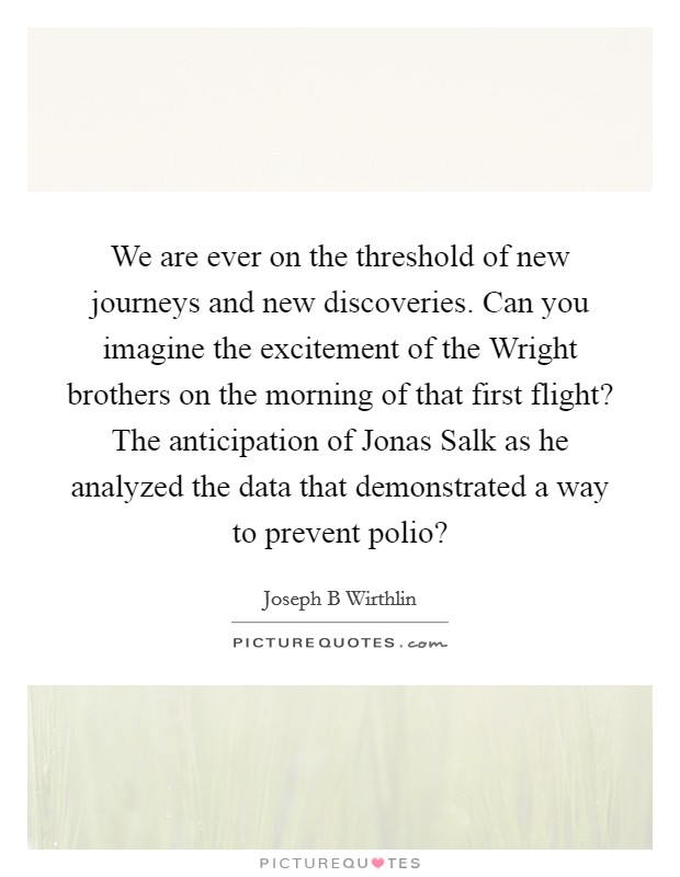 We are ever on the threshold of new journeys and new discoveries. Can you imagine the excitement of the Wright brothers on the morning of that first flight? The anticipation of Jonas Salk as he analyzed the data that demonstrated a way to prevent polio? Picture Quote #1