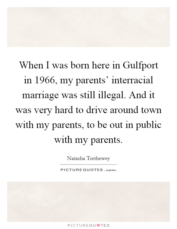 When I was born here in Gulfport in 1966, my parents' interracial marriage was still illegal. And it was very hard to drive around town with my parents, to be out in public with my parents Picture Quote #1