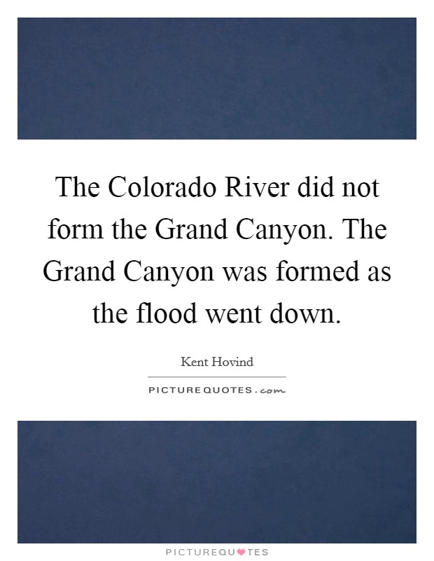 The Colorado River did not form the Grand Canyon. The Grand Canyon was formed as the flood went down Picture Quote #1