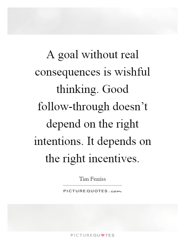 A goal without real consequences is wishful thinking. Good follow-through doesn't depend on the right intentions. It depends on the right incentives Picture Quote #1