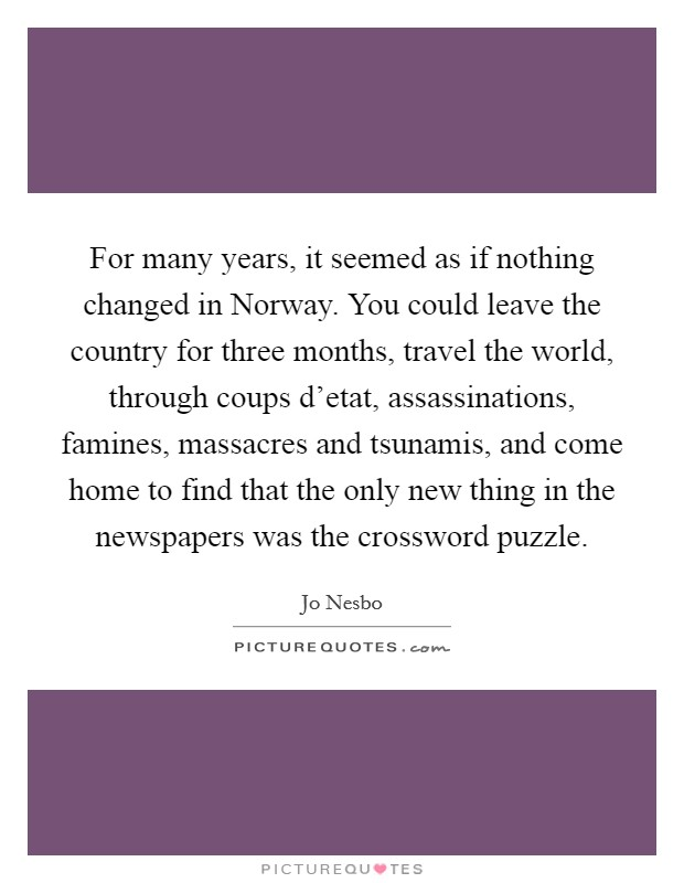 For many years, it seemed as if nothing changed in Norway. You could leave the country for three months, travel the world, through coups d'etat, assassinations, famines, massacres and tsunamis, and come home to find that the only new thing in the newspapers was the crossword puzzle Picture Quote #1