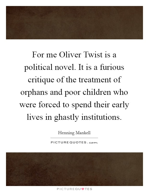 For me Oliver Twist is a political novel. It is a furious critique of the treatment of orphans and poor children who were forced to spend their early lives in ghastly institutions Picture Quote #1