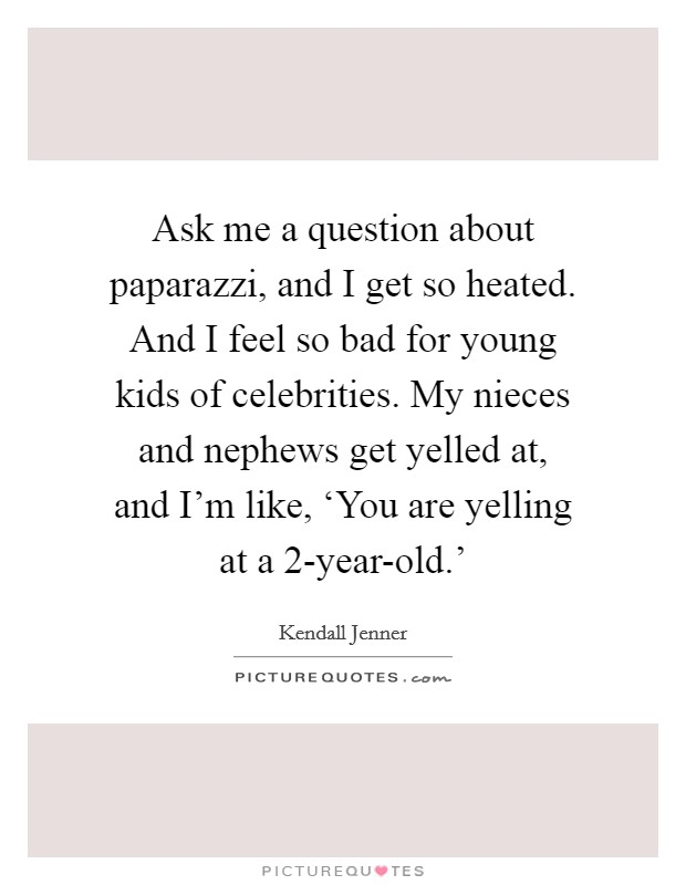 Ask me a question about paparazzi, and I get so heated. And I feel so bad for young kids of celebrities. My nieces and nephews get yelled at, and I'm like, 'You are yelling at a 2-year-old.' Picture Quote #1