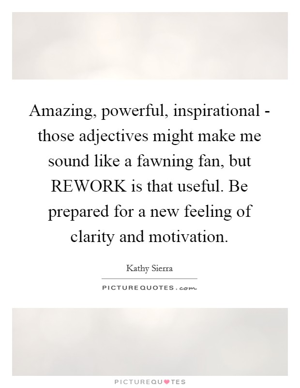 Amazing, powerful, inspirational - those adjectives might make me sound like a fawning fan, but REWORK is that useful. Be prepared for a new feeling of clarity and motivation Picture Quote #1