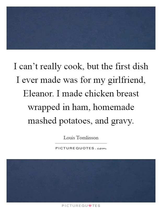I can't really cook, but the first dish I ever made was for my girlfriend, Eleanor. I made chicken breast wrapped in ham, homemade mashed potatoes, and gravy Picture Quote #1