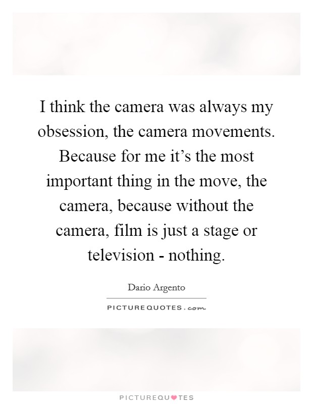I think the camera was always my obsession, the camera movements. Because for me it's the most important thing in the move, the camera, because without the camera, film is just a stage or television - nothing Picture Quote #1