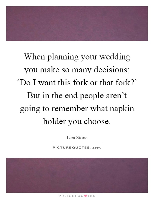 When planning your wedding you make so many decisions: 'Do I want this fork or that fork?' But in the end people aren't going to remember what napkin holder you choose Picture Quote #1