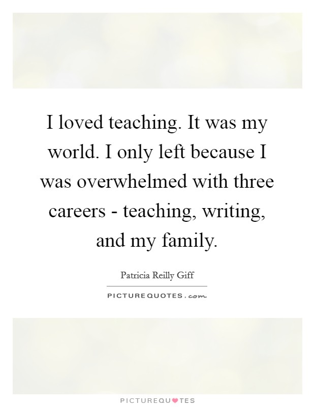 I loved teaching. It was my world. I only left because I was overwhelmed with three careers - teaching, writing, and my family Picture Quote #1