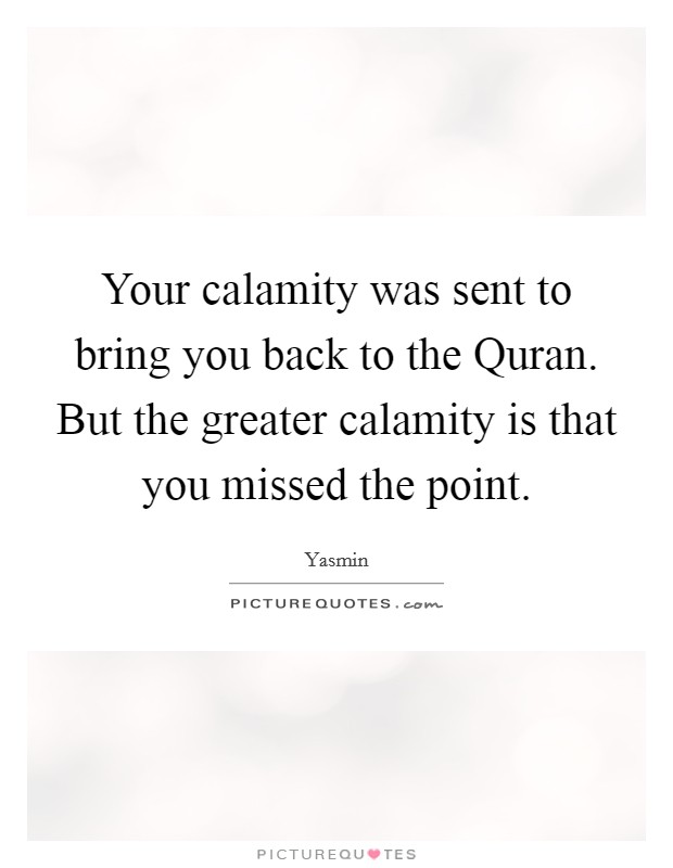 Your calamity was sent to bring you back to the Quran. But the greater calamity is that you missed the point Picture Quote #1