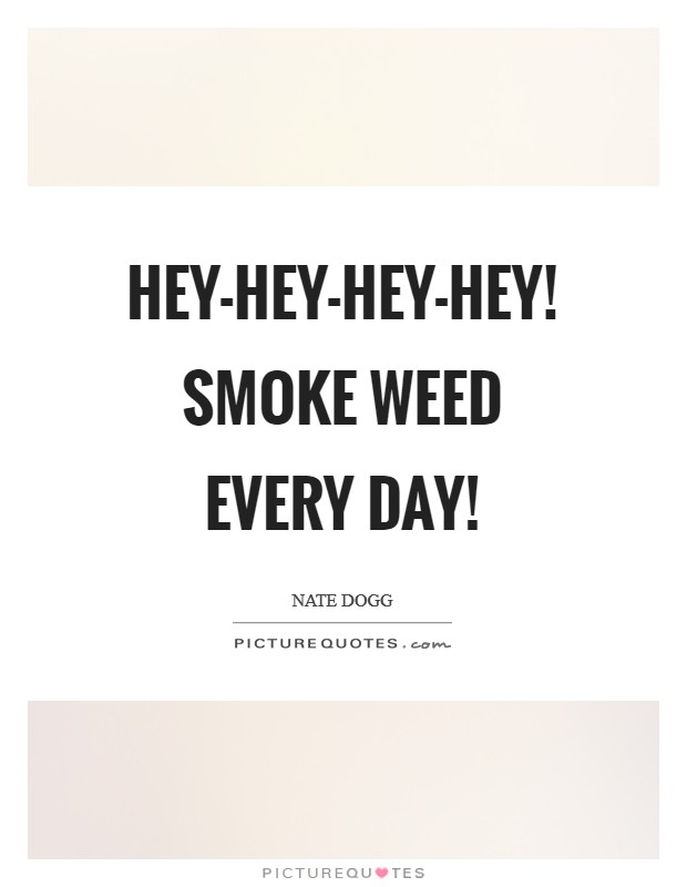 Hey-hey-hey-hey! Smoke weed every day! Picture Quote #1