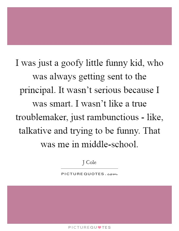 I was just a goofy little funny kid, who was always getting sent to the principal. It wasn't serious because I was smart. I wasn't like a true troublemaker, just rambunctious - like, talkative and trying to be funny. That was me in middle-school Picture Quote #1