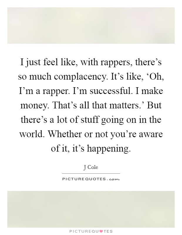 I just feel like, with rappers, there's so much complacency. It's like, 'Oh, I'm a rapper. I'm successful. I make money. That's all that matters.' But there's a lot of stuff going on in the world. Whether or not you're aware of it, it's happening Picture Quote #1