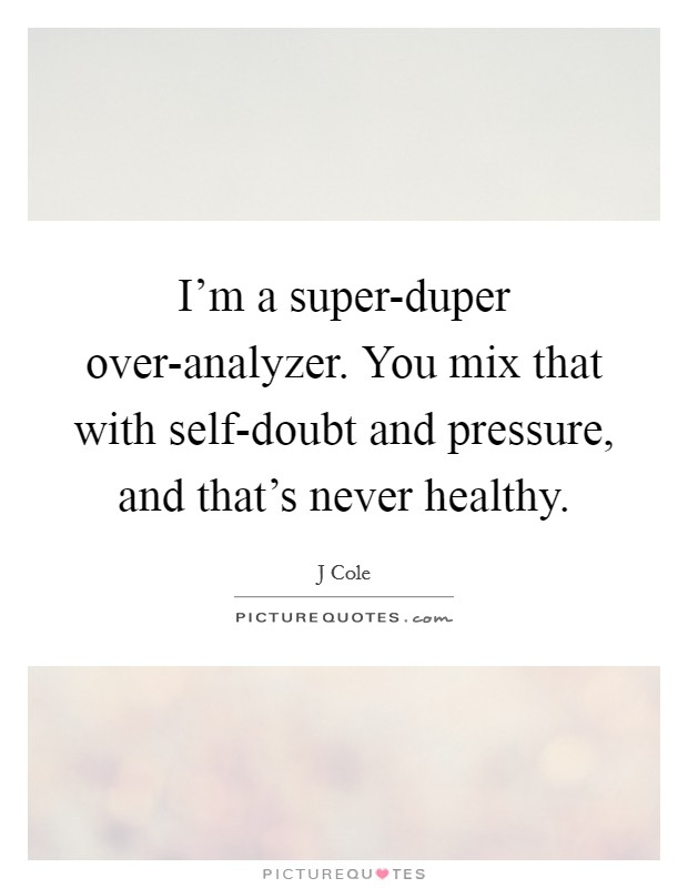 I'm a super-duper over-analyzer. You mix that with self-doubt and pressure, and that's never healthy Picture Quote #1