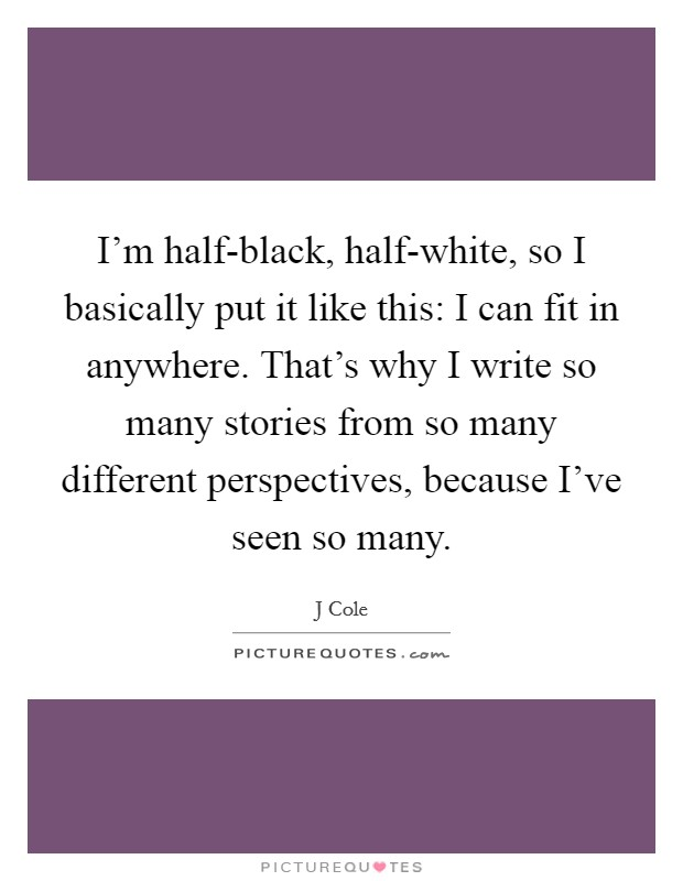 I'm half-black, half-white, so I basically put it like this: I can fit in anywhere. That's why I write so many stories from so many different perspectives, because I've seen so many Picture Quote #1