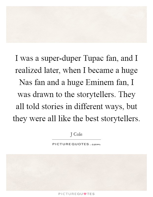 I was a super-duper Tupac fan, and I realized later, when I became a huge Nas fan and a huge Eminem fan, I was drawn to the storytellers. They all told stories in different ways, but they were all like the best storytellers Picture Quote #1