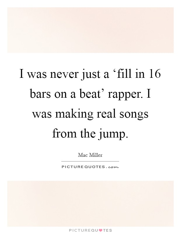 I was never just a 'fill in 16 bars on a beat' rapper. I was making real songs from the jump Picture Quote #1